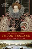 Suzannah Lipscomb A Journey Through Tudor England: Hampton Court Palace and the Tower of London to Stratford-Upon-Avon and Thornbury Castle