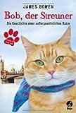James Bowen Bob, der Streuner: Die Geschichte einer auÃergewöhnlichen Katze