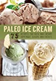 Ben Hirshberg Paleo Ice Cream: 75 Recipes for Rich and Creamy Homemade Scoops and Treats