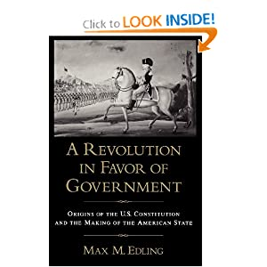 A Revolution in Favor of Government: Origins of the U.S. Constitution and the Making of the American State Max M. Edling