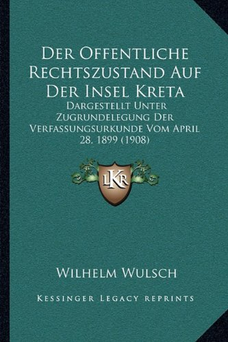 Der Offentliche Rechtszustand Auf Der Insel Kreta: Dargestellt Unter Zugrundelegung Der Verfassungsurkunde Vom April 28, 1899 (1908)