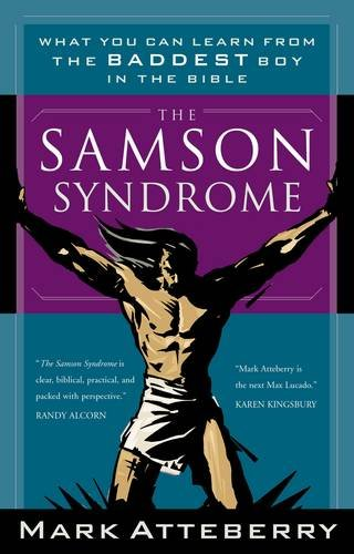 The Samson Syndrome: What You Can Learn from the Baddest Boy in the Bible