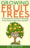Growing Fruit trees: The Essential Guide To Growing Fruit Trees in Your Own Garden