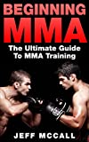 MMA: Beginning MMA: The Ultimate Guide to MMA Training (Mixed Martial Arts)