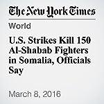 U.S. Strikes Kill 150 Al-Shabab Fighters in Somalia, Officials Say | Helene Cooper