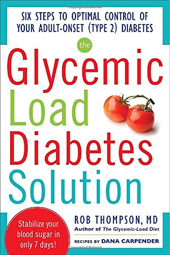 The Glycemic Load Diabetes Solution: Six Steps to Optimal Control of Your Adult-Onset (Type 2) Diabetes by Rob Thompson, Dana Carpender