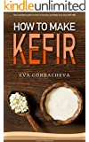 How To Make Kefir: The Complete Guide On How To Ferment and Make Your Own Kefir Milk: Enjoy This Probiotic Drink With Dairy-Free and Alternative Milk Options and Kefir Recipes