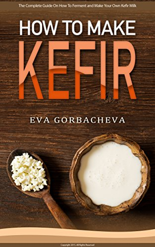 How To Make Kefir: The Complete Guide On How To Ferment and Make Your Own Kefir Milk: Enjoy This Probiotic Drink With Dairy-Free and Alternative Milk Options and Kefir Recipes by Eva Gorbacheva