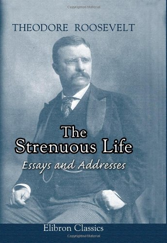 theodore roosevelt the strenuous life essays and addresses In the episode, mike rowe quoted a letter that teddy roosevelt wrote to his son   155-164, in theodore roosevelt, the strenuous life: essays and addresses.
