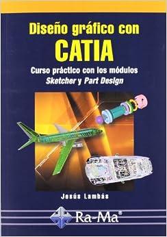 Diseno Grafico con Catia: Curso Practico con los Modulos Sketcher y Part Design: 9788478976966