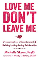 Love Me, Don't Leave Me: Overcoming Fear of Abandonment & Building Lasting, Loving Relationships