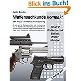Waffensachkunde kompakt - Der Weg zur Waffensachkundeprüfung Band 2: Waffentechnik, Ballistik, Waffen, Munition...