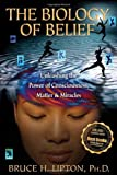 Image of The Biology of Belief: Unleashing the Power of Consciousness, Matter, & Miracles