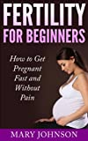 Fertility for Beginners: How to Get Pregnant Fast and Without Pain (Fertility and Conception)
