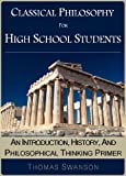 Classical Philosophy For High School Students: An Introduction, History, And Philosophical Thinking Primer