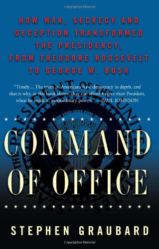 Command of Office: How War, Secrecy, and Deception Transformed the Presidency, from Theodore Roosevelt to George W. Bush: Stephen Graubard: 9780465027583: Amazon.com: Books