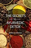 The Secrets to Ayurvedic Detox: Ayurveda-the force in our lives. Healthy recipes for a gentle body cleanse. (Simple steps to a healthier Life Book 3)