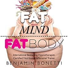 Fat Mind, Fat Body - An Effective & Lasting Weight Loss Solution: Now Includes Hypnotic Weight Loss Audio & Free Chapters of Best-Selling Books (       ABRIDGED) by Benjamin P Bonetti Narrated by Benjamin P Bonetti