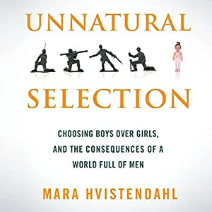 Unnatural Selection: Choosing Boys Over Girls and the Consequences of a World Full of Men | [Mara Hvistendahl]