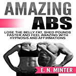 Amazing Abs: Lose the Belly Fat, Shed Pounds Faster and Feel Amazing with Hypnosis and Affirmations | E. N. Minter