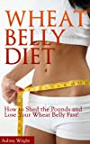 Wheat Belly Diet: How to Shed the Pounds and Lose Your Wheat Belly Fast!