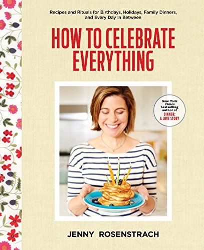 How to Celebrate Everything: Recipes and Rituals for Birthdays, Holidays, Family Dinners, and Every Day In Between by Jenny Rosenstrach