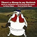There's a Sheep in My Bathtub: Birth of a Mongolian Church Planting Movement Audiobook by Brian Hogan Narrated by Brian Hogan