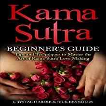 Kama Sutra Beginner's Guide: Master the Art of Kama Sutra Love Making Audiobook by Crystal Hardie, Rick Reynolds Narrated by Nicky Face