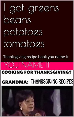 I got greens beans potatoes tomatoes: Thanksgiving recipe book you name it by Mcarthur Beard