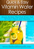 Vitamin Water Recipes: Simple Recipes That Pack Water Full Of Color, Flavor And Vitamins. (Quick & Easy Recipes)