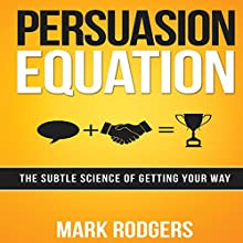 Persuasion Equation: The Subtle Science of Getting Your Way (       UNABRIDGED) by Mark Rodgers Narrated by Don Hagen