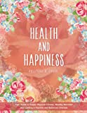 Health and Happiness: Your Guide to Proper Physical Fitness, Healthy Nutrition and Leading a Positive and Balanced Lifestyle