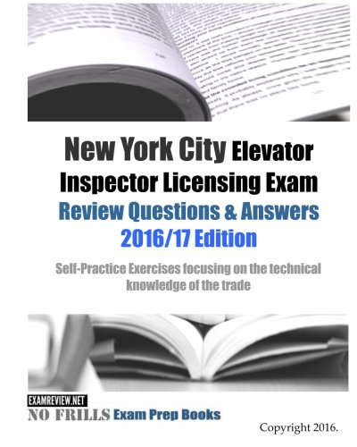 New York City Elevator Inspector Licensing Exam Review Questions & Answers 2016/17 Edition: Self-Practice Exercises focusing on the technical knowledge of the trade PDF