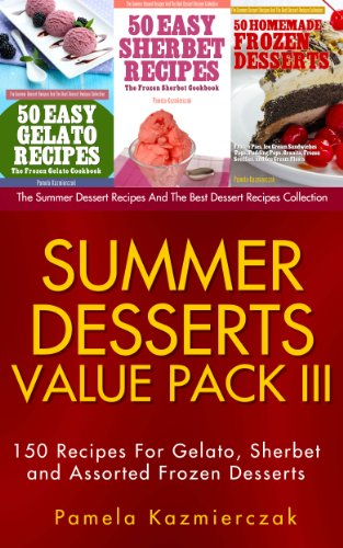 Summer Desserts Value Pack III - 150 Recipes For Gelato, Sherbet and Assorted Frozen Desserts (The Summer Dessert Recipes And The Best Dessert Recipes Collection Book 12) by Pamela Kazmierczak