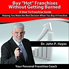 Buy 'Hot' Franchises without Getting Burned: A How to Franchise Guide: Helping You Make the Best Decision When You Buy a Franchise (       UNABRIDGED) by Dr. John P. Hayes Narrated by Dr. John P. Hayes