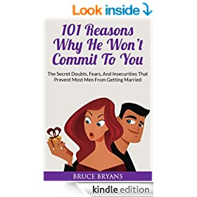 101 Reasons Why He Won't Commit To You: The Secret Fears, Doubts, And Insecurities That Prevent Most Men From Getting Married (Understanding Men Book 2)