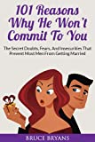 101 Reasons Why He Wont Commit To You: The Secret Fears, Doubts, And Insecurities That Prevent Most Men From Getting Married