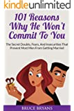 101 Reasons Why He Won't Commit To You: The Secret Fears, Doubts, And Insecurities That Prevent Most Men From Getting Married