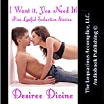 I Want It, You Need It!: Five Lustful Seduction Stories | Desiree Divine