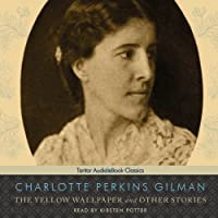 The Yellow Wallpaper and Other Stories (       UNABRIDGED) by Charlotte Perkins Gilman Narrated by Kirsten Potter