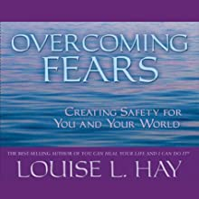 Overcoming Fears: Creating Safety for You and Your World  by Louise L. Hay Narrated by Louise L. Hay