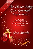 THE FLAVOR FAIRY GOES GOURMET VEGETARIAN! MARVELOUS MEATLESS MEALS TO MAKE ANY DAY A HOLIDAY (THE FLAVOR FAIRY COLLECTION BOOK 4)