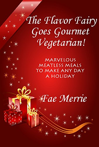 The Flavor Fairy Goes Gourmet Vegetarian! Marvelous Meatless Meals to Make Any Day a Holiday (The Flavor Fairy Collection Book 4) by Fae Merrie