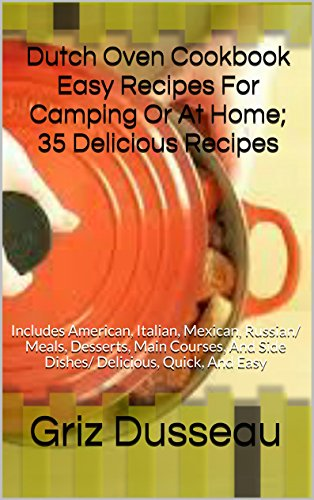 Dutch Oven Cookbook Easy Recipes For Camping Or At Home; 35 Delicious Recipes: Includes American, Italian, Mexican, Russian/ Meals, Desserts, Main Courses, ... Quick, And Easy (Cooking With Griz 1) by Griz Dusseau