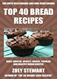 Top 40 Newest Easiest Popular & Healthy Bread Recipes For Both Vegetarians And Non-Vegetarians