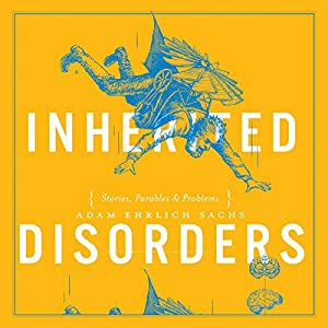Inherited Disorders: Stories, Parables & Problems Audiobook by Adam Ehrlich Sachs Narrated by Richard Poe