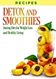 RECIPES: DETOX, SMOOTHIES, And JUICING DIET, For Weight Loss, and Healthy Living (juicing, cleanse recipes, smoothie recipes, weight loss smoothies, juicing detox, detox recipes, juicing books)