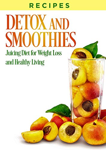 RECIPES: DETOX, SMOOTHIES, And JUICING DIET, For Weight Loss, and Healthy Living (juicing, cleanse recipes, smoothie recipes, weight loss smoothies, juicing detox, detox recipes, juicing books) by Joanne Howard