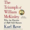 The Triumph of William McKinley: Why the Election of 1896 Still Matters (       UNABRIDGED) by Karl Rove Narrated by Karl Rove