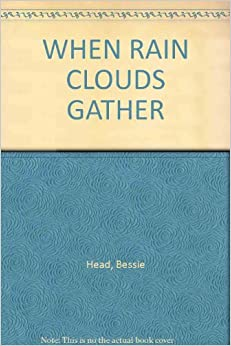 when rain clouds gather by bessie head essay One of the newer additions to the already impressive body of scholarship on bessie head's life and work, critical essays on bessie head is a nicely balanced set of eight studies the volume's editor, maxine sample,  as well as a third essay on the novel when rain clouds gather stylistically and methodologically, the essays vary in their.